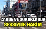 CADDE VE SOKAKLARDA SESSİZLİK HAKİM
