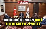 ÇATUROĞLU'NDAN VALİ TUTULMAZ'A ZİYARET