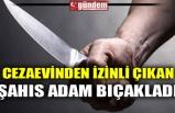 CEZAEVİNDEN İZİNLİ ÇIKAN ŞAHIS ADAM BIÇAKLADI
