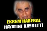 EKREM HABERAL HAYATINI KAYBETTİ