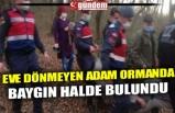 EVE DÖNMEYEN ADAM ORMANDA BAYGIN HALDE BULUNDU