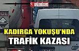 KADIRGA YOKUŞU'NDA TRAFİK KAZASI