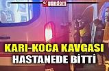 KARI-KOCA KAVGASI HASTANEDE BİTTİ