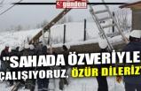 """""""SAHADA ÖZVERİYLE ÇALIŞIYORUZ, ÖZÜR DİLERİZ"""""""
