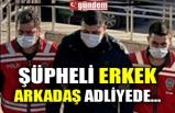 ŞÜPHELİ ERKEK ARKADAŞ ADLİYEDE...