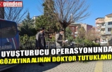 UYUŞTURUCU OPERASYONUNDA GÖZALTINA ALINAN DOKTOR TUTUKLANDI