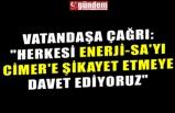 """VATANDAŞA ÇAĞRI: """"HERKESİ ENERJİ-SA'YI CİMER'E ŞİKAYET ETMEYE DAVET EDİYORUZ"""""""