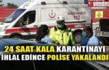 24 SAAT KALA KARANTİNAYI İHLAL EDİNCE POLİSE YAKALANDI