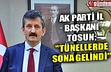 """AK PARTİ İL BAŞKANI TOSUN; """"TÜNELLERDE SONA GELİNDİ"""""""