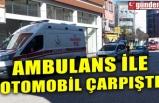 AMBULANS İLE OTOMOBİL ÇARPIŞTI