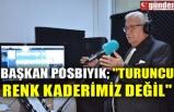 """BAŞKAN POSBIYIK; """"TURUNCU RENK KADERİMİZ DEĞİL"""""""