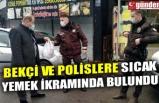 BEKÇİ VE POLİSLERE SICAK YEMEK İKRAMINDA BULUNDU