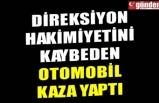 DİREKSİYON HAKİMİYETİNİ KAYBEDEN OTOMOBİL KAZA YAPTI