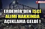ERDEMİR'DEN İŞÇİ ALIMI HAKKINDA AÇIKLAMA GELDİ !