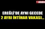EREĞLİ'DE AYNI GECEDE 2 AYRI İNTİHAR VAKASI...
