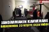 JANDARMANIN KAHVEHANE BASKININDA 23 KİŞİYE CEZA YAĞDI