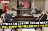 KAYMAKAM ÇORUMLUOĞLU'NDAN İL MİLLİ EĞİTİM MÜDÜRÜ TOSUN'A ZİYARET