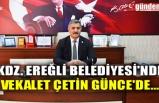 KDZ. EREĞLİ BELEDİYESİ'NDE VEKALET ÇETİN GÜNCE'DE...