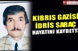KIBRIS GAZİSİ İDRİS SARAÇ HAYATINI KAYBETTİ