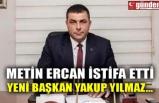 METİN ERCAN İSTİFA ETTİ YENİ BAŞKAN YAKUP YILMAZ...