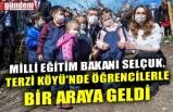 MİLLİ EĞİTİM BAKANI SELÇUK, TERZİ KÖYÜ'NDE ÖĞRENCİLERLE BİR ARAYA GELDİ