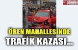 ÖREN MAHALLESİNDE TRAFİK KAZASI...