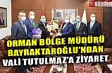 ORMAN BÖLGE MÜDÜRÜ BAYRAKTAROĞLU'NDAN VALİ TUTULMAZ'A ZİYARET