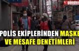 POLİS EKİPLERİNDEN MASKE VE MESAFE DENETİMLERİ