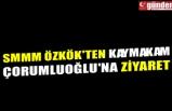 SMMM ÖZKÖK'TEN KAYMAKAM ÇORUMLUOĞLU'NA ZİYARET