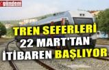 TREN SEFERLERİ 22 MART'TAN İTİBAREN BAŞLIYOR