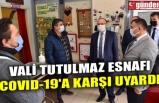 VALİ TUTULMAZ ESNAFI COVID-19'A KARŞI UYARDI