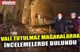 VALİ TUTULMAZ MAĞARALARDA İNCELEMELERDE BULUNDU