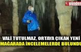 VALİ TUTULMAZ, ORTAYA ÇIKAN YENİ MAĞARADA İNCELEMELERDE BULUNDU