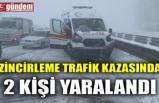 ZİNCİRLEME TRAFİK KAZASINDA 2 KİŞİ YARALANDI