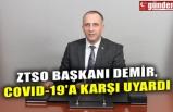 ZTSO BAŞKANI DEMİR, COVID-19'A KARŞI UYARDI