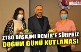 ZTSO BAŞKANI DEMİR'E SÜRPRİZ DOĞUM GÜNÜ KUTLAMASI