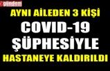 AYNI AİLEDEN 3 KİŞİ COVID-19 ŞÜPHESİYLE HASTANEYE KALDIRILDI