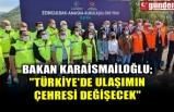 """BAKAN KARAİSMAİLOĞLU; """"TÜRKİYE'DE ULAŞIMIN ÇEHRESİ DEĞİŞECEK"""""""