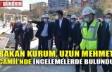 BAKAN KURUM, UZUN MEHMET CAMİİ'NDE İNCELEMELERDE BULUNDU