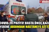 COVID-19 POZİTİF HASTA ÖNCE KAZA YERİNE ARDINDAN HASTANEYE GİTTİ