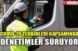 COVID-19 TEDBİRLERİ KAPSAMINDA DENETİMLER SÜRÜYOR