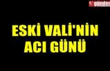 ESKİ VALİ'NİN ACI GÜNÜ