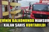 EVİNİN BALKONUNDA MAHSUR KALAN ŞAHIS KURTARILDI