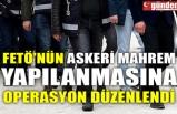 FETÖ'NÜN ASKERİ MAHREM YAPILANMASINA OPERASYON DÜZENLENDİ