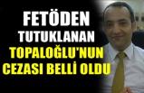 FETÖDEN TUTUKLANAN TOPALOĞLU'NUN CEZASI BELLİ OLDU