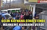 GELİN KAYNANA CİNAYETİNDE MAHKEME KARARINI VERDİ