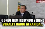 GÖNÜL DEMİRSU'NUN YERİNE VEKALET HAKKI ALKAN'DA...