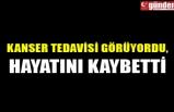 KANSER TEDAVİSİ GÖRÜYORDU, HAYATINI KAYBETTİ