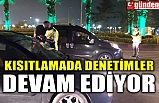 KISITLAMADA DENETİMLER DEVAM EDİYOR