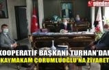 KOOPERATİF BAŞKANI TURHAN'DAN KAYMAKAM ÇORUMLUOĞLU'NA ZİYARET